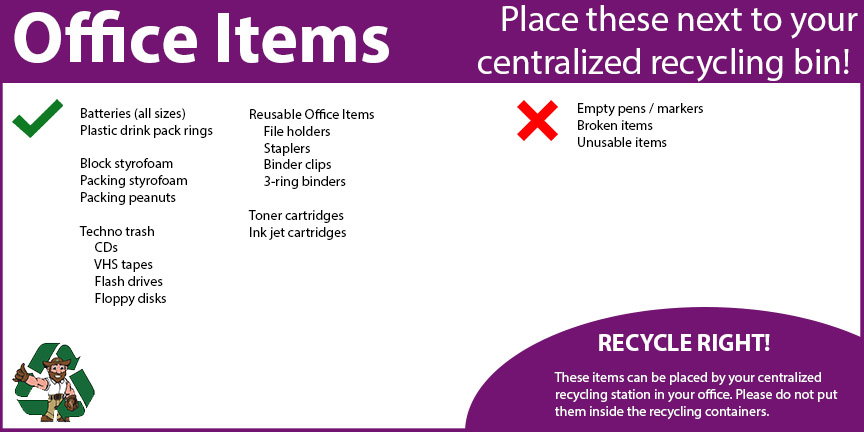 You can also recycle some office items like batteries, block styrofoam, cds, vhs tapes, ink cartridges, and other reusable office items. These items should be placed by centralized recycling bins in office buildings.